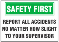 Safety First Sign, Report All Accidents No Matter How Slight To Your Supervisor